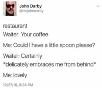 Coffee, Restaurant, and Spoon: John Darby  @mrjohndarby  restaurant  Waiter: Your coffee  Me: Could I have a little spoon please?  Waiter: Certainly  *delicately embraces me from behind*  Me: lovely  12/27/16, 8:24 PM