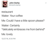 <p>Absolutely Spiffing</p>: John Darby  @mrjohndarby  restaurant  Waiter: Your coffee  Me: Could I have a little spoon please?  Waiter: Certainly  delicately embraces me from behind*  Me: lovely  12/27/16, 8:24 PM <p>Absolutely Spiffing</p>