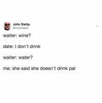 take the hint bro: John Darby  @mrjohndarby  waiter: wine?  date: I don't drink  waiter: water?  me: she said she doesn't drink pal take the hint bro