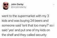 Darby: John Darby  @mrjohndarby  went to the supermarket with my 3  kids and was buying 24 beers and  someone said 'isnt that too many? so i  said'yes' and put one of my kids on  the shelf and they called security