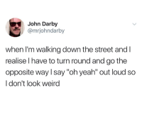"""Darby: John Darby  @mrjohndarby  when I'm walking down the street and l  realise l have to turn round and go the  opposite way l say """"oh yeah"""" out loud so  I don't look weird"""