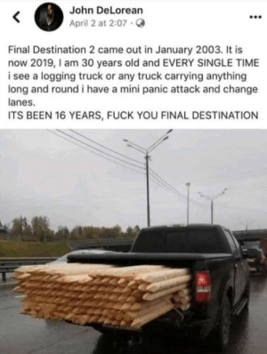 Rational fear.: John DeLorean  April 2 at 2:07.  Final Destination 2 came out in January 2003. It is  now 2019,I am 30 years old and EVERY SINGLE TIME  i see a logging truck or any truck carrying anything  long and round i have a mini panic attack and change  anes.  ITS BEEN 16 YEARS, FUCK YOU FINAL DESTINATION Rational fear.