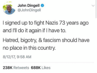 John Dingell speaks out about recent Nazi issues. 🙏 https://t.co/IVFxRmKKTP: John Dingell  @JohnDingell  I signed up to fight Nazis 73 years ago  and I'll do it again if I have to.  Hatred, bigotry, & fascism should have  no place in this country.  8/12/17, 9:58 AM  238K Retweets 688K Likes John Dingell speaks out about recent Nazi issues. 🙏 https://t.co/IVFxRmKKTP