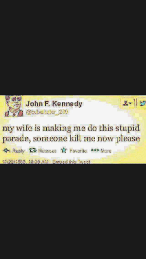 Look at the date 🅱 by BenAbsba FOLLOW 4 MORE MEMES.: John F. Kennedy  Cubahater 239  my wife is making me do this stupid  parade, someone kill me now please  Retwc  Favort o Marg  Reply  11/22/1983, 10:39 AM Embed this Twect Look at the date 🅱 by BenAbsba FOLLOW 4 MORE MEMES.