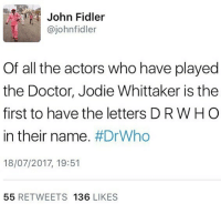 Crazy, Doctor, and Memes: John Fidler  @johnfidler  Of all the actors who have played  the Doctor, Jodie Whittaker is the  first to have the letters D RW HO  in their name. #DrWho  18/07/2017, 19:51  55 RETWEETS 136 LIKES Wow that's a crazy coincidence (jODie WHittakER) I've got like... the O That's it |>•<| • - doctorwho davidtennant mattsmith christophereccleston petercapaldi billiepiper karengillan arthurdarvill catherinetate freemaagyman jennacoleman nine ten eleven twelve rosetyler riversong amypond rorywilliams claraoswald marthajones donnanoble tardis timelord bowtie fez dalek cyberman weepingangels