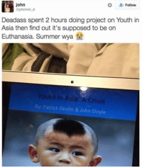 Memes, Deadass, and Youth: john  Follow  ajohnnnn_d  Deadass spent 2 hours doing project on Youth in  Asia then find out it's supposed to be on  th in Asia: A Crisis  By: Patrick Devlin & John Doyle Just a tad off...😂😂