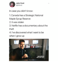 The representation we all need: John Ford  @jhford  In case you didn't know  1.Canada has a Strategic National  Maple Syrup Reserve  2. It was stolen  3. Netflix has a documentary about the  theft  4. I've discovered what I want to be  when I grow up  HANS MERCIER  MAPLE SYRUP LAWYER The representation we all need