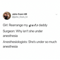 : John from HR  @john_from_hr  Girl: Rearrange my guts daddy  Surgeon: Why isn't she under  anesthesia  Anesthesiologists: She's under so much  anesthesia