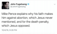 Jesus, Memes, and Abortion: John Fugelsang  @John Fugelsang  Mike Pence explains why his faith makes  him against abortion, which Jesus never  mentioned, and for the death penalty,  which Jesus opposed  10/4/16, 9:26 PM Hypocrisy during last night's VP *debate*.  Via < John Fugelsang>  < Snarky Pundit> LIKE and FOLLOW for more!