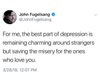 John Fugelsang: John Fugelsang  @JohnFugelsang  For me, the best part of depression is  remaining charming around strangers  but saving the misery for the ones  who love you.  3/28/18, 12:07 PM