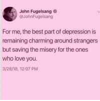 Fucking, Love, and Best: John Fugelsang  @JohnFugelsang  For me, the best part of depression is  remaining charming around strangers  but saving the misery for the ones  who love you.  3/28/18, 12:07 PM For all your continued support, I'd like to show thanks by throwing a fucking tantrum 🙃😘 (@thedryginger)