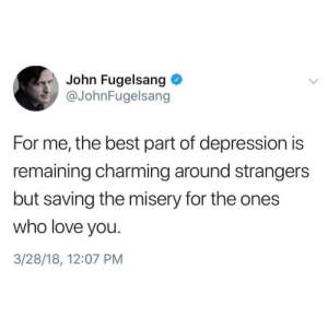 anxietyproblem:Follow us @anxietyproblem: John Fugelsang  @JohnFugelsang  For me, the best part of depression is  remaining charming around strangers  but saving the misery for the ones  who love you.  3/28/18, 12:07 PM anxietyproblem:Follow us @anxietyproblem