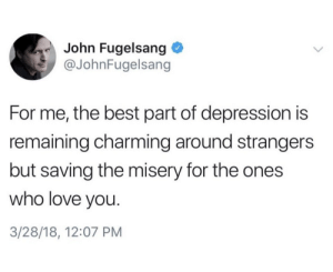 Love, Best, and Depression: John Fugelsang  @JohnFugelsang  For me, the best part of depression is  remaining charming around strangers  but saving the misery for the ones  who love you.  3/28/18, 12:07 PM