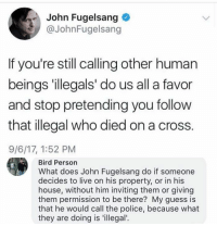 (GC): John Fugelsang  @JohnFugelsang  If you're still calling other human  beings 'illegals' do us all a favor  and stop pretending you follow  that illegal who died on a cross.  9/6/17, 1:52 PM  Bird Person  What does John Fugelsang do if someone  decides to live on his property, or in his  house, without him inviting them or giving  them permission to be there? My guess is  that he would call the police, because what  they are doing is 'illegal'. (GC)