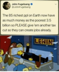 Money, Tumblr, and Blog: John Fugelsang  @JohnFugelsang  The 85 richest ppl on Earth now have  as much money as the poorest 3.5  billion so PLEASE give 'em another tax  cut so they can create jobs already.  p.com marxism-cornbreadism: https://www.socialistalternative.org/