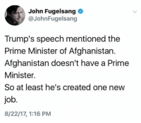 Is that how level of Stupidity Trump had?  SHARE if you Agree and Don't forget to LIKE Us, Proud Democrat!: John Fugelsang  @JohnFugelsang  Trump's speech mentioned the  Prime Minister of Afghanistan.  Afghanistan doesn't have a Prime  Minister.  So at least he's created one new  job  8/22/17, 1:16 PM Is that how level of Stupidity Trump had?  SHARE if you Agree and Don't forget to LIKE Us, Proud Democrat!