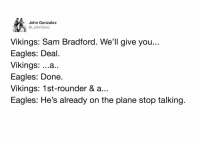 John Gonzalez  John Gonz  Vikings: Sam Bradford. We'll give you..  Eagles: Deal.  Vikings  ...a  Eagles: Done  Vikings: 1st-rounder & a..  Eagles: He's already on the plane stop talking. How the Bradford trade went down💀