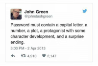 Seriously! What is up with this?! 😂-Tyto password funny cleanfunny humor cleanhumor comedy cleancomedy memes meme funnymemes cleanmemes lol cleanlol haha cleanhaha rofl cleanrofl noswearing cleanaccount: John Green  Cojohndashgreen  Password must contain a capital letter, a  number, a plot, a protagonist with some  character development, and a surprise  ending.  3:03 PM 2 Apr 2013  t 4,910 2,147 Seriously! What is up with this?! 😂-Tyto password funny cleanfunny humor cleanhumor comedy cleancomedy memes meme funnymemes cleanmemes lol cleanlol haha cleanhaha rofl cleanrofl noswearing cleanaccount