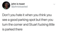 Fucking, Good, and Toast: john is toast  @johnistoasted  Don't you hate it when you think you  see a good parking spot but then you  turn the corner and Stuart fucking little  is parked there