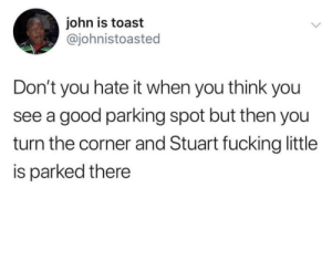Every. Damn. Time. by Easygrowing MORE MEMES: john is toast  @johnistoasted  Don't you hate it when you think you  see a good parking spot but then you  turn the corner and Stuart fucking little  is parked there Every. Damn. Time. by Easygrowing MORE MEMES
