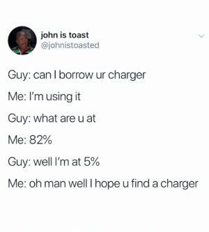 Good luck bro (credit and consent: @johnistoasted on Twitter): john is toast  @johnistoasted  Guy: can I borrow ur charger  Me: I'm using it  Guy: what are u at  Me: 82%  Guy: well I'm at 5%  Me: oh man well I hope u find a charger Good luck bro (credit and consent: @johnistoasted on Twitter)