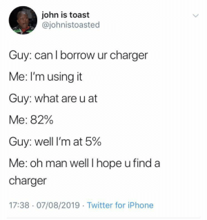 good luck out there, man by HeardAboutUs MORE MEMES: john is toast  @johnistoasted  Guy: can I borrow ur charger  Me: I'm using it  Guy: what are u at  Me: 82%  Guy: well I'm at 5%  Me: oh man well I hope u find a  charger  17:38 07/08/2019 Twitter for iPhone good luck out there, man by HeardAboutUs MORE MEMES
