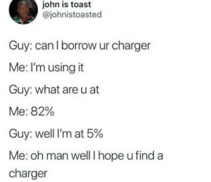 Me Irl: john is toast  @johnistoasted  Guy: can l borrow ur charger  Me: I'm using it  Guy: what areu at  Me: 82%  Guy: well I'm at 5%  Me: oh man well I hope u find a  charger Me Irl