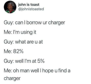 I only give my charger when am at 100%. by Master1718 MORE MEMES: john is toast  @johnistoasted  Guy: can l borrow ur charger  Me: I'm using it  Guy: what are u at  Me: 82%  Guy: well I'm at 5%  Me: oh man well I hope u find a  charger I only give my charger when am at 100%. by Master1718 MORE MEMES