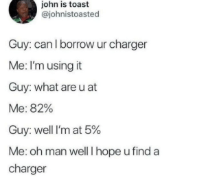 charger: john is toast  @johnistoasted  Guy: can l borrow ur charger  Me: I'm using it  Guy: what areu at  Me: 82%  Guy: well I'm at 5%  Me: oh man well I hope u find a  charger