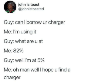 Life is cruel. via /r/memes https://ift.tt/2ZMdGm3: john is toast  @johnistoasted  Guy: can l borrow ur charger  Me: I'm using it  Guy: what are u at  Me: 82%  Guy: well I'm at 5%  Me: oh man wellT hope u find a  charger Life is cruel. via /r/memes https://ift.tt/2ZMdGm3