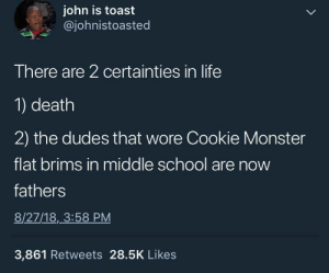Should have stayed away from the cookie by IllusiveEdge MORE MEMES: john is toast  @johnistoasted  There are 2 certainties in life  1) death  2) the dudes that wore Cookie Monster  flat brims in middle school are now  fathers  8/27/18, 3:58 PM  3,861 Retweets 28.5K Likes Should have stayed away from the cookie by IllusiveEdge MORE MEMES
