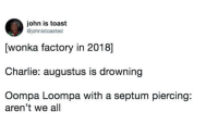 septum piercings: john is toast  @johnistoasted  [wonka factory in 2018]  Charlie: augustus is drowning  Oompa Loompa with a septum piercing:  aren't we all