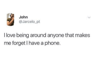 My kind of people :): John  @Jarcelo_pt  I love being around anyone that makes  me forget I have a phone. My kind of people :)