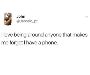 A Phone: John  @Jarcelo_pt  I love being around anyone that makes  me forget I have a phone.