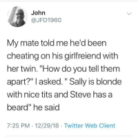 "Ooooooh  fraternal. I get it: John  @JFD1960  My mate told me he'd been  cheating on his girlfreiend with  her twin. ""How do you tell thenm  apart?"" I asked."" Sally is blonde  with nice tits and Steve has a  beard"" he said  7:25 PM 12/29/18 Twitter Web Client Ooooooh  fraternal. I get it"