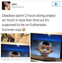 Memes, Summer, and Deadass: john  @johnnnn d  Deadass spent 2 hours doing project  on Youth in Asia then find out it's  supposed to be on Euthanasia.  Summer wya  Youth In Asia A Crisis  By: Patrick Devlin & John Doyle  Youth In ASia A Crisis  By: Patrick Devlin &John Doyle  MxBook Air I would do this