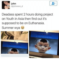 Memes, Summer, and Deadass: john  @johnnnn_d  Deadass spent 2 hours doing project  on Youth in Asia then find out it's  supposed to be on Euthanasia  Summer wya  Youth in Asia A Crisis  8y: Patrick Devlin & John Doyle  Youth In ASia A crisis  By: Patrick Devlin & John Doyle  MaxBook Air  ohn For f*ck sake 😂