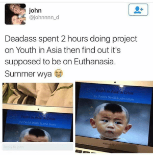 Summer, Macbook, and Macbook Air: john  @johnnnn_d  Deadass spent 2 hours doing project  on Youth in Asia then find out it's  supposed to be on Euthanasia.  Summer wya  Youth In Asia A Crisis  By: Patrick Devlin & John Doyle  Youth In Asia: A Crisis  By: Patrick Devlin & John Doyle  MacBook Air  Reply to joh meirl