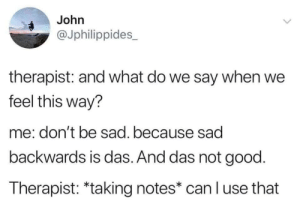 Das not good via /r/wholesomememes https://ift.tt/2K2ryTD: John  @Jphilippides  therapist: and what do we say when we  feel this way?  me: don't be sad. because sad  backwards is das. And das not good.  Therapist: *taking notes* can l use that  > Das not good via /r/wholesomememes https://ift.tt/2K2ryTD