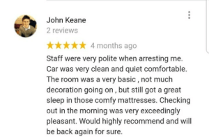 This review of an Irish police station: John Keane  2 reviews  4 months ago  Staff were very polite when arresting me.  Car was very clean and quiet comfortable.  The room was a very basic, not much  decoration going on, but still got a great  sleep in those comfy mattresses. Checking  out in the morning was very exceedingly  pleasant. Would highly recommend and will  be back again for sure. This review of an Irish police station