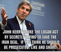 Kerry: JOHN KERRY BROKE THE LOGAN ACT  BY SECRETLY TRYING TO SAVE THE  IRAN DEAL. IF VOU THINK HE SHOULD  BE PROSECUTED, LIKE AND SHARES