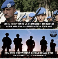 Memes, Control, and Blue: JOHN KERRY GAVE US PERMISSION TO INSPECT  YOUR WEAPONS & AMMUNITION STORAGE  JOURNAL  YOU SURE YOU WANNA GET BLOOD ALL OVER  YOUR PRETTY BLUE UNIFORMS? Our response if Hillary wants to bring in the UN to enforce gun control laws that she passes... Cold Dead Hands