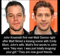 "Blunts, Emily Blunt, and John Krasinski: John Krasinski first met Matt Damon right  after Matt filmed a kissing scene with Emily  Blunt, John's wife. Matt's first words to John  were ""Hey man. I was just totally tonguing  your girl. ""They are now good friends. https://t.co/nZWXraw59H"