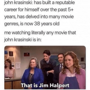 Jim Halpert, John Krasinski, and Movie: john krasinski: has built a reputable  career for himself over the past 5+  years, has delved into many movie  genres, is now 38 years old  me watching literally any movie that  john krasinski is in  That is Jim Halpert Cant shake it while watching Jack Ryan