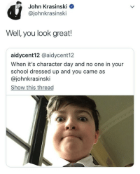 <p>I&rsquo;m sure he made the kid&rsquo;s day with that - it sure made mine</p>: John Krasinski Q  @johnkrasinski  Well, you look great!  aidycent12 @aidycent12  When it's character day and no one in your  school dressed up and you came as  @johnkrasinski  Show this thread <p>I&rsquo;m sure he made the kid&rsquo;s day with that - it sure made mine</p>