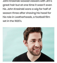 Football, Head, and John Krasinski: John KrasinsKI WOwed viewers with Jim's  great hair but at one time it wasn't even  his. John Krasinski wore a wig for half of  season three after shaving his head for  his role in Leatherheads, a football film  set in the 1920's. who knew?? the more you know.. ———— theoffice dundermifflin dwightschrute michaelscott theofficeshow parksandrec