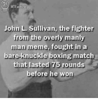 StaminaLAD: John L Sullivan, the fighter  from the overly manly  man meme, fought in a  bare knuckle boxing match  that lasted 75 rounds  before he won StaminaLAD