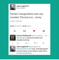 John Legend, Memes, and Puns: John Legend  ajohnlegend  The last 2 inaugurations were very  crowded. This one is so... roomy  1/20/17, 10:09 AM  4,152  RETWEETS  10.7K  LIKES  Connor McDonnell @Connor McHur  5h v  ajohnlegend because people are  actually working  John Legend  dajohnlegend 5h  ConnorMcHurdle true. Unemployment  is much lower since Obama took office.  #Thank YouObamas what a legend GET IT I promise I didn't post this just to make that pun