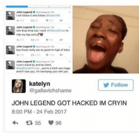 John Legend, Memes, and High AF: John Legend Gjohnlegend 2m  i will follow 5 who follow  Owen 755  230  John Legend Gjohnlegend 3m  rain drop drop top i want  RHillary Clinton  to  ride my big cock  John Legend O  johrlegend rem  boy these molly are so good im high af haha  ta 1012  John Legend  O ojohnlegend  can't stand by and be silent.  (RrealDonaldTrump you're a bitch ass nigga  and if see you, I'm stomping your shit you  Katelyn  Follow  JOHN LEGEND GOT HACKED IM CRYIN  8:00 PM 24 Feb 2017  55 96 SKSKKSKS I WANT TO GET THIS TATTOOED ON ME