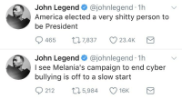 John Legend speaks out 👀🤔 @johnlegend https://t.co/5jwvgexm44: John Legend @johnlegend 1h  America elected a very shitty person to  be President  0465  7,837  23.4K  John Legend @johnlegend 1h  I see Melania's campaign to end cyber  bullying is off to a slow start  0  212 t 5,984 16K John Legend speaks out 👀🤔 @johnlegend https://t.co/5jwvgexm44